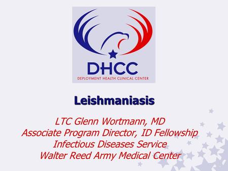 Leishmaniasis LTC Glenn Wortmann, MD Associate Program Director, ID Fellowship Infectious Diseases Service Walter Reed Army Medical Center.