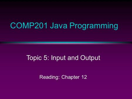 COMP201 Java Programming Topic 5: Input and Output Reading: Chapter 12.
