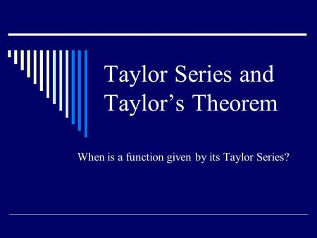 Taylor Series and Taylor's Theorem When is a function given by its Taylor Series?