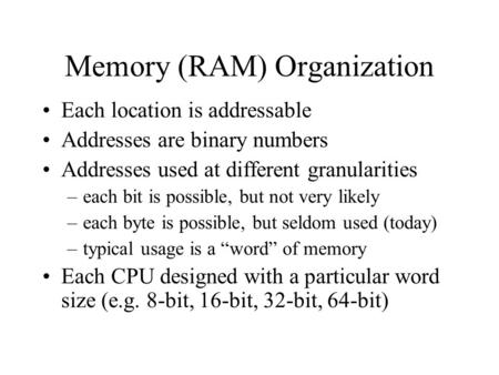 Memory (RAM) Organization Each location is addressable Addresses are binary numbers Addresses used at different granularities –each bit is possible, but.