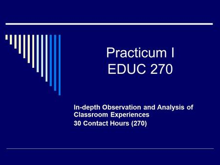 Practicum I EDUC 270 In-depth Observation and Analysis of Classroom Experiences 30 Contact Hours (270)