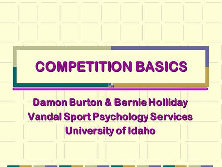 COMPETITION BASICS Damon Burton & Bernie Holliday Vandal Sport Psychology Services University of Idaho.