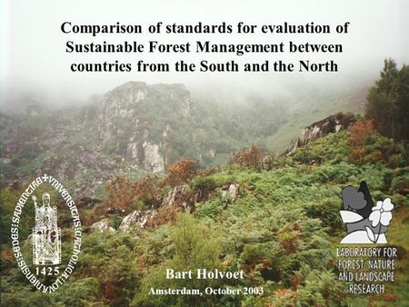Comparison of standards for evaluation of Sustainable Forest Management between countries from the South and the North Bart Holvoet Amsterdam, October.