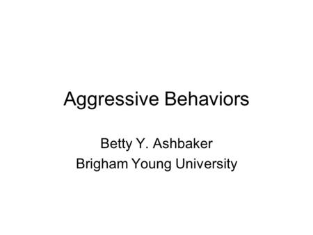 Aggressive Behaviors Betty Y. Ashbaker Brigham Young University.