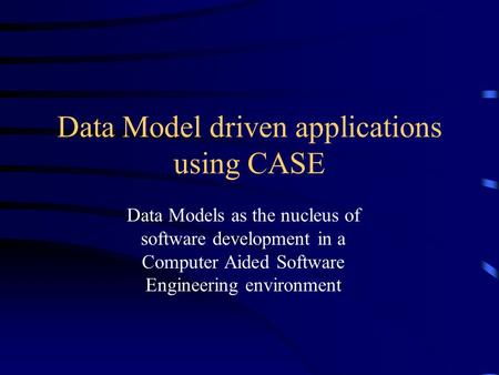 Data Model driven applications using CASE Data Models as the nucleus of software development in a Computer Aided Software Engineering environment.