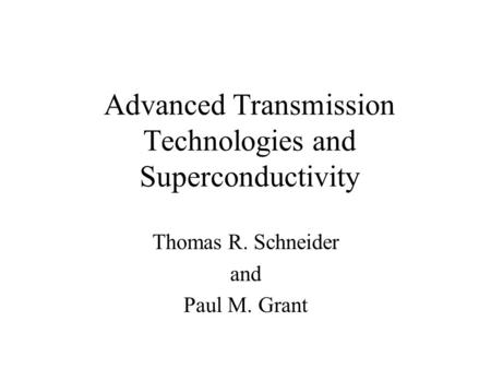 Advanced Transmission Technologies and Superconductivity Thomas R. Schneider and Paul M. Grant.