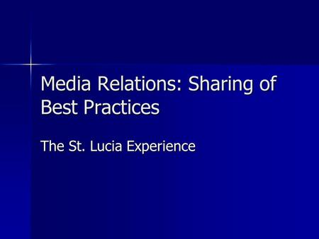 Media Relations: Sharing of Best Practices <strong>The</strong> St. Lucia Experience.