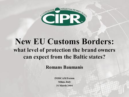 New EU Customs Borders: what level of protection the brand owners can expect from the Baltic states? Romans Baumanis INDICAM Forum Milan, Italy 31 March.