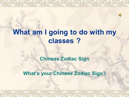 What am I going to do with my classes ? Chinese Zodiac Sign What's your Chinese Zodiac Sign?