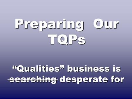 "Preparing Our TQPs ""Qualities"" business is searching desperate for."