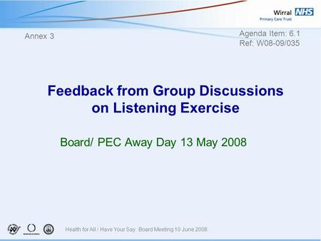 Feedback from Group Discussions on Listening Exercise Board/ PEC Away Day 13 May 2008 Annex 3 Agenda Item: 6.1 Ref: W08-09/035 Health for All / Have Your.