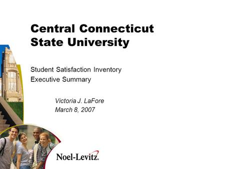 Central Connecticut State University Student Satisfaction Inventory Executive Summary Victoria J. LaFore March 8, 2007.