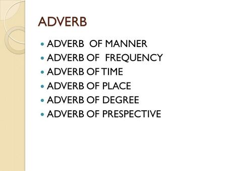 ADVERB ADVERB OF MANNER ADVERB OF FREQUENCY ADVERB OF TIME ADVERB OF PLACE ADVERB OF DEGREE ADVERB OF PRESPECTIVE.