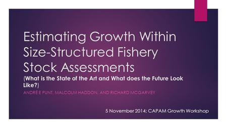 Estimating Growth Within Size-Structured Fishery Stock Assessments ( What is the State of the Art and What does the Future Look Like? ) ANDRÉ E PUNT, MALCOLM.
