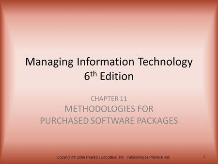 Copyright © 2009 Pearson Education, Inc. Publishing as Prentice Hall 1 Managing Information Technology 6 th Edition CHAPTER 11 METHODOLOGIES FOR PURCHASED.