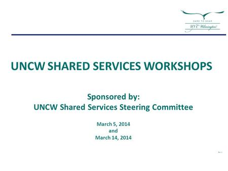 Sponsored by: UNCW Shared Services Steering Committee March 5, 2014 and March 14, 2014 Rev: H UNCW SHARED SERVICES WORKSHOPS.
