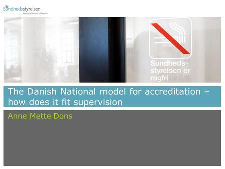 The Danish National model for accreditation – how does it fit supervision Anne Mette Dons.