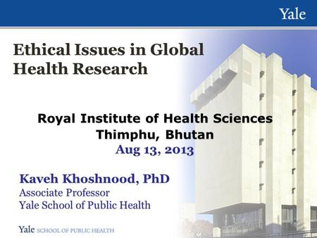 Ethical Issues in Global Health Research Royal Institute of Health Sciences Thimphu, Bhutan Aug 13, 2013 Kaveh Khoshnood, PhD Associate Professor Yale.