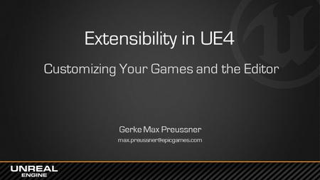 Extensibility in UE4 Customizing Your Games and the Editor Gerke Max Preussner