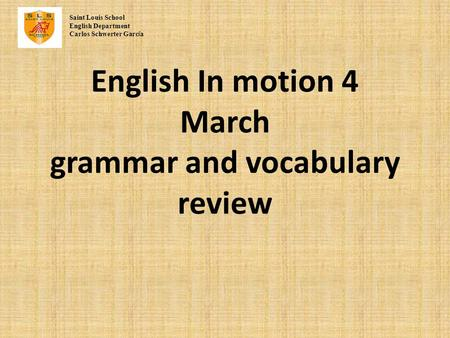 English In motion 4 March grammar and vocabulary review Saint Louis School English Department Carlos Schwerter Garc í a.