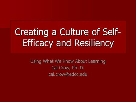 Creating a Culture of Self- Efficacy and Resiliency Using What We Know About Learning Cal Crow, Ph. D.