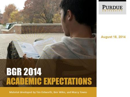 August 18, 2014 BGR 2014 ACADEMIC EXPECTATIONS Material developed by Tim Delworth, Ben Wiles, and Marcy Towns.
