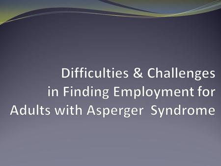 For adults with Asperger Syndrome it's hard for you to find employment and keep a job, and... You often feel like... You are from another planet You don't.