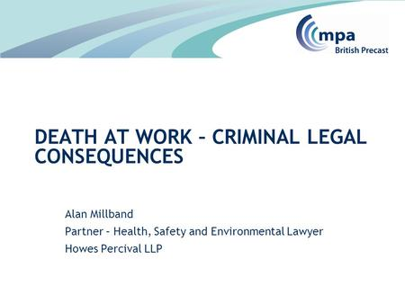 Alan Millband Partner – Health, Safety and Environmental Lawyer Howes Percival LLP DEATH AT WORK – CRIMINAL LEGAL CONSEQUENCES.