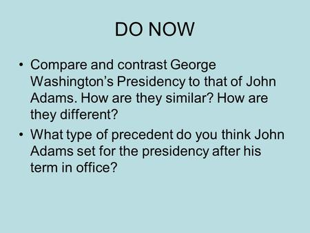 DO NOW Compare and contrast George Washington's Presidency to that of John Adams. How are they similar? How are they different? What type of precedent.