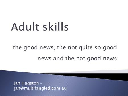 The good news, the not quite so good news and the not good news Jan Hagston –