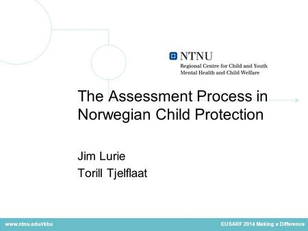Www.ntnu.edu/rkbu The Assessment Process in Norwegian Child Protection Jim Lurie Torill Tjelflaat EUSARF 2014 Making a Difference.