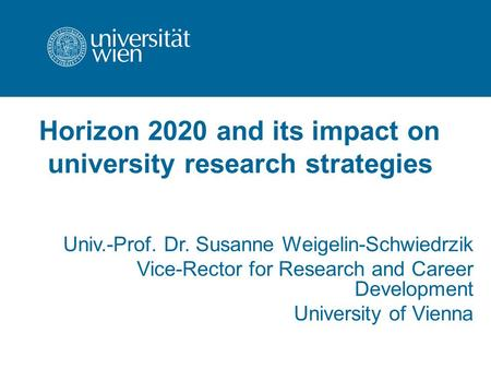 Horizon 2020 and its impact on university research strategies Univ.-Prof. Dr. Susanne Weigelin-Schwiedrzik Vice-Rector for Research and Career Development.