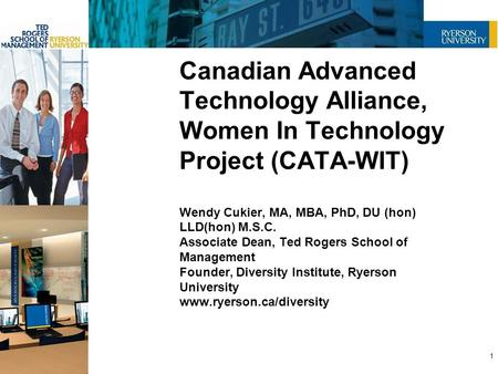 Canadian Advanced Technology Alliance, Women In Technology Project (CATA-WIT) Wendy Cukier, MA, MBA, PhD, DU (hon) LLD(hon) M.S.C. Associate Dean, Ted.