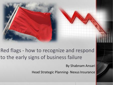 Red flags - how to recognize and respond to the early signs of business failure By Shabnam Ansari Head Strategic Planning- Nexus Insurance.