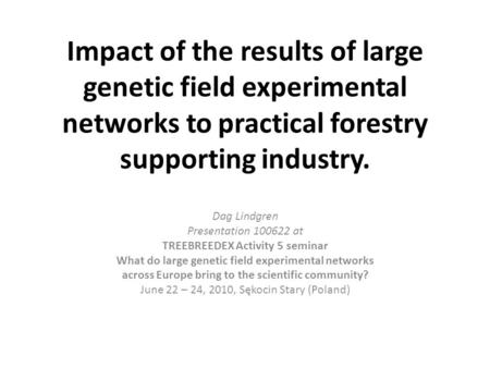 Impact of the results of large genetic field experimental networks to practical forestry supporting industry. Dag Lindgren Presentation 100622 at TREEBREEDEX.