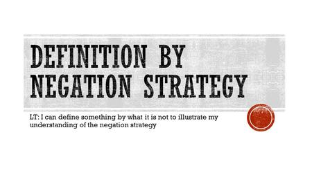 LT: I can define something by what it is not to illustrate my understanding of the negation strategy.