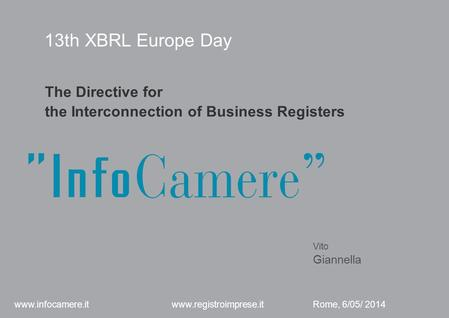 13th XBRL Europe Day The Directive for the Interconnection of Business Registers Vito Giannella Rome, 6/05/ 2014 www.infocamere.it www.registroimprese.it.