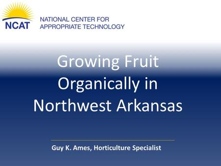 Growing Fruit Organically in Northwest Arkansas Guy K. Ames, Horticulture Specialist.