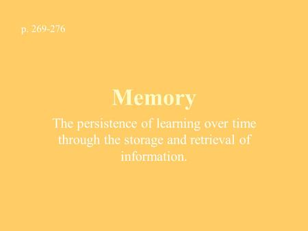 Memory The persistence of learning over time through the storage and retrieval of information. p. 269-276.