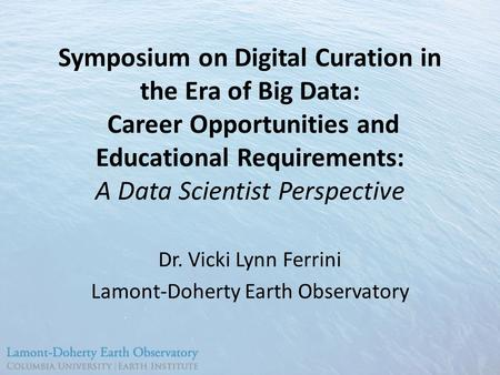 Symposium on Digital Curation in the Era of Big Data: Career Opportunities and Educational Requirements: A Data Scientist Perspective Dr. Vicki Lynn Ferrini.