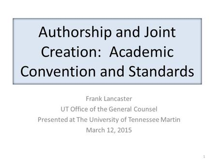 Authorship and Joint Creation: Academic Convention and Standards Frank Lancaster UT Office of the General Counsel Presented at The University of Tennessee.