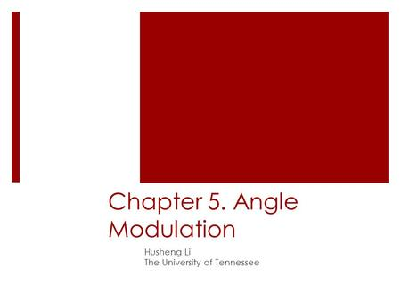 Chapter 5. Angle Modulation Husheng Li The University of Tennessee.