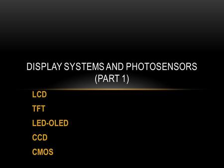 LCD TFT LED-OLED CCD CMOS DISPLAY SYSTEMS AND PHOTOSENSORS (PART 1)