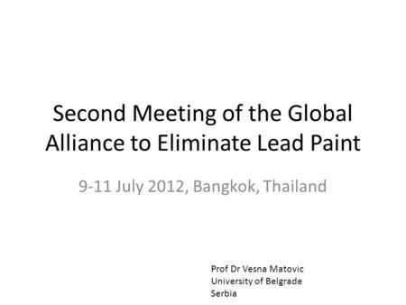 Second Meeting of the Global Alliance to Eliminate Lead Paint 9-11 July 2012, Bangkok, Thailand Prof Dr Vesna Matovic University of Belgrade Serbia.