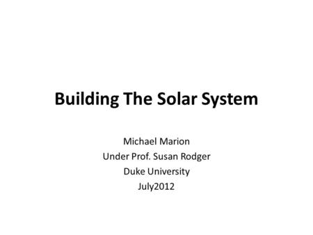 Building The Solar System Michael Marion Under Prof. Susan Rodger Duke University July2012.