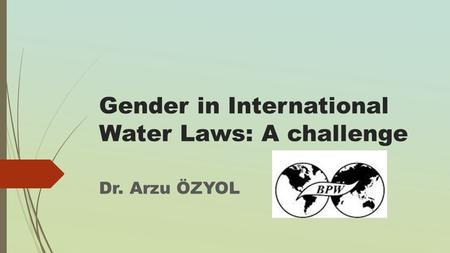 Gender in International Water Laws: A challenge Dr. Arzu ÖZYOL.
