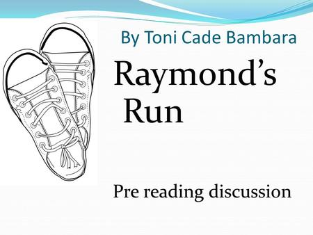 By Toni Cade Bambara Raymond's Run Pre reading discussion.