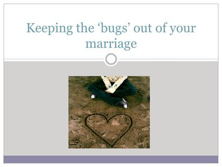 Keeping the 'bugs' out of your marriage. Advantages of Marriage Higher Incomes Longer Lives Better Health Less Violence Less Alcohol Less Poverty Salt.