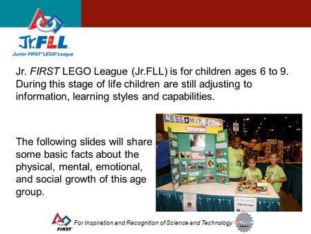For Inspiration and Recognition of Science and Technology Jr. FIRST LEGO League (Jr.FLL) is for children ages 6 to 9. During this stage of life children.