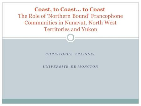 CHRISTOPHE TRAISNEL UNIVERSITÉ DE MONCTON Coast, to Coast… to Coast The Role of 'Northern Bound' Francophone Communities in Nunavut, North West Territories.